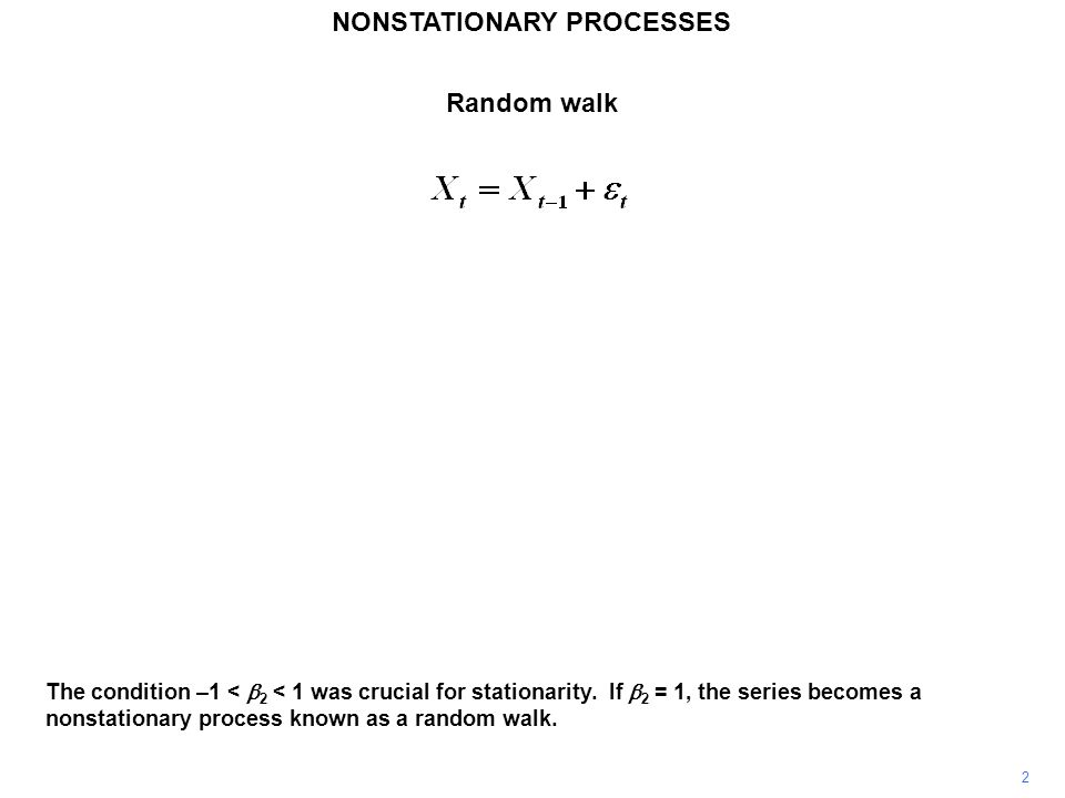 NONSTATIONARY PROCESSES 2 The condition –1 <  2 < 1 was crucial for stationarity. If  2 = 1, the series becomes a nonstationary process known as a r