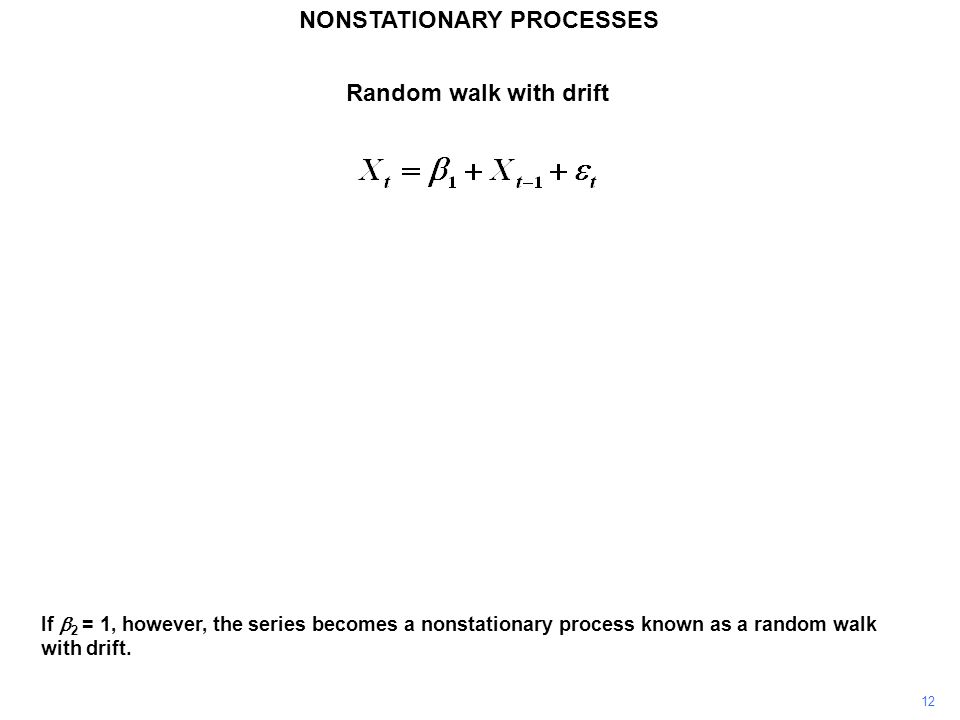 NONSTATIONARY PROCESSES 12 If  2 = 1, however, the series becomes a nonstationary process known as a random walk with drift. Random walk with drift