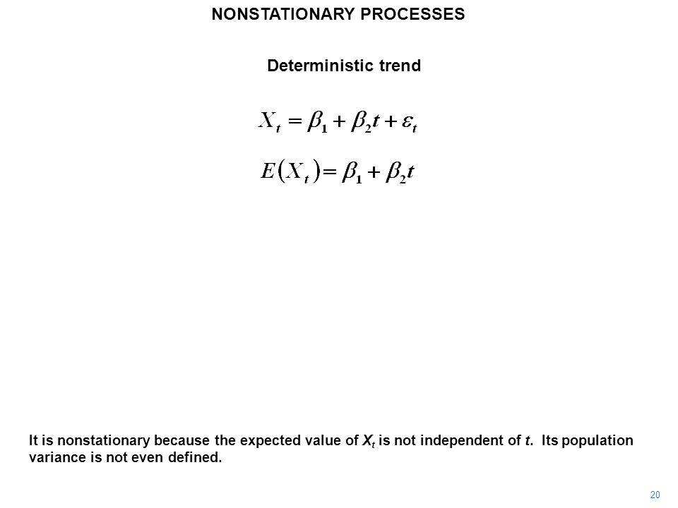 NONSTATIONARY PROCESSES 20 It is nonstationary because the expected value of X t is not independent of t. Its population variance is not even defined.