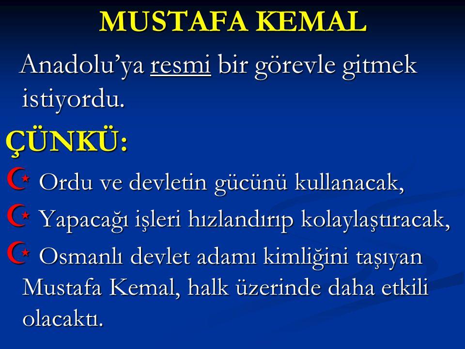 MUSTAFA KEMAL Anadolu'ya resmi bir görevle gitmek istiyordu. Anadolu'ya resmi bir görevle gitmek istiyordu.ÇÜNKÜ:  Ordu ve devletin gücünü kullanacak
