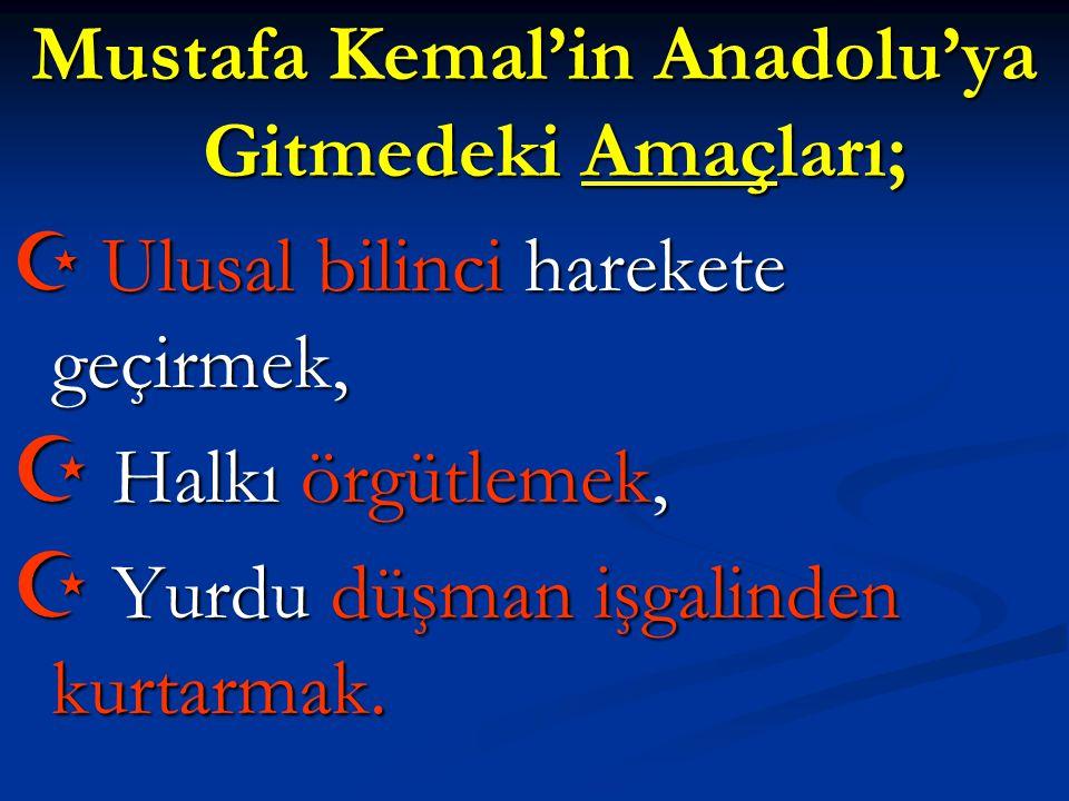 Mustafa Kemal'in Anadolu'ya Gitmedeki Amaçları;  Ulusal bilinci harekete geçirmek,  Halkı örgütlemek,  Yurdu düşman işgalinden kurtarmak.