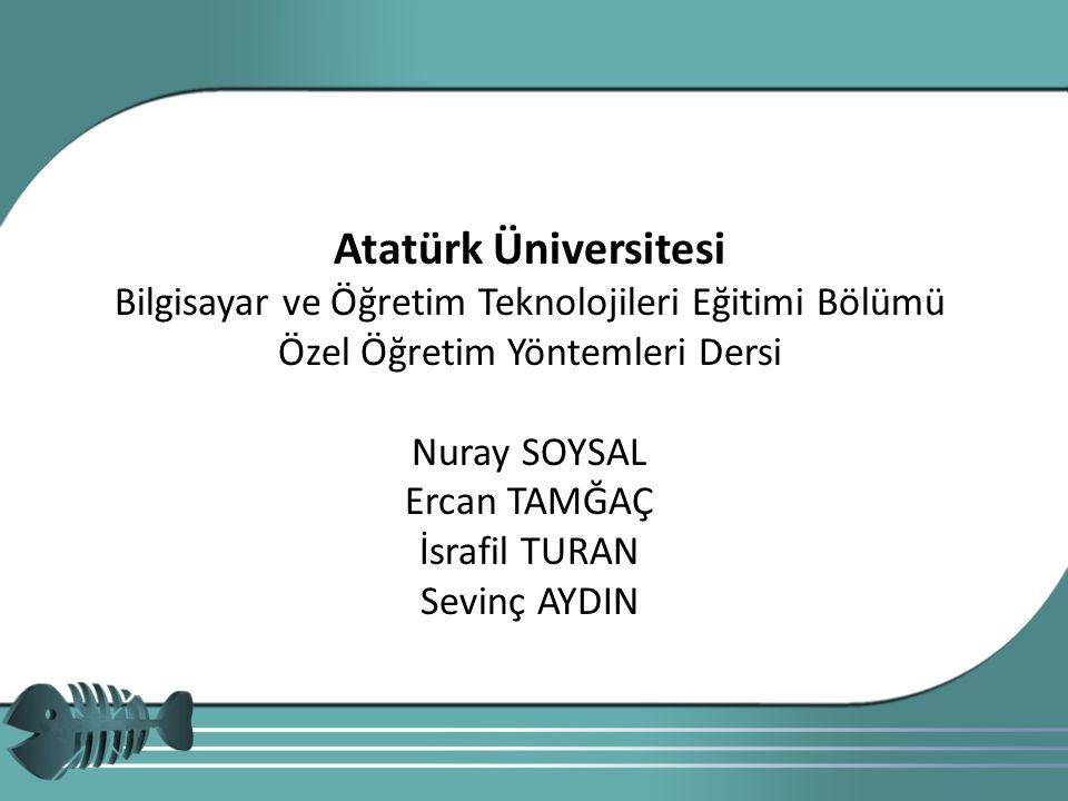 Atatürk Üniversitesi Bilgisayar ve Öğretim Teknolojileri Eğitimi Bölümü Özel Öğretim Yöntemleri Dersi Nuray SOYSAL Ercan TAMĞAÇ İsrafil TURAN Sevinç A