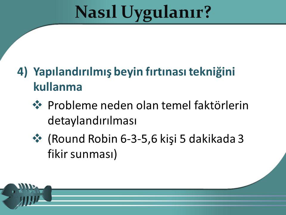 4) Yapılandırılmış beyin fırtınası tekniğini kullanma  Probleme neden olan temel faktörlerin detaylandırılması  (Round Robin 6-3-5,6 kişi 5 dakikada 3 fikir sunması) Copyright 20109 Nasıl Uygulanır?