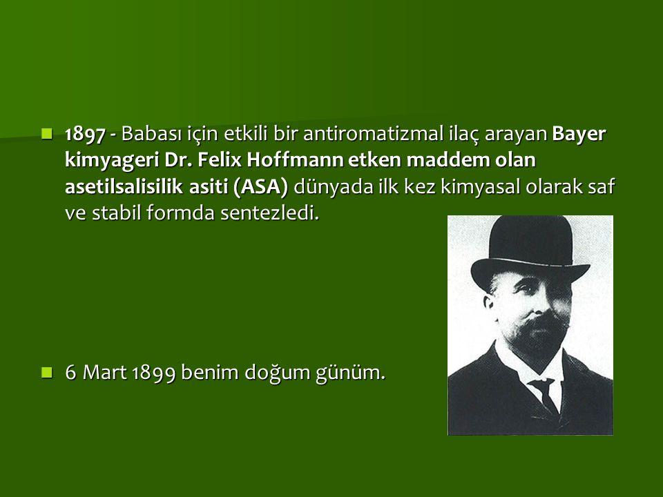 1897 - Babası için etkili bir antiromatizmal ilaç arayan Bayer kimyageri Dr. Felix Hoffmann etken maddem olan asetilsalisilik asiti (ASA) dünyada ilk