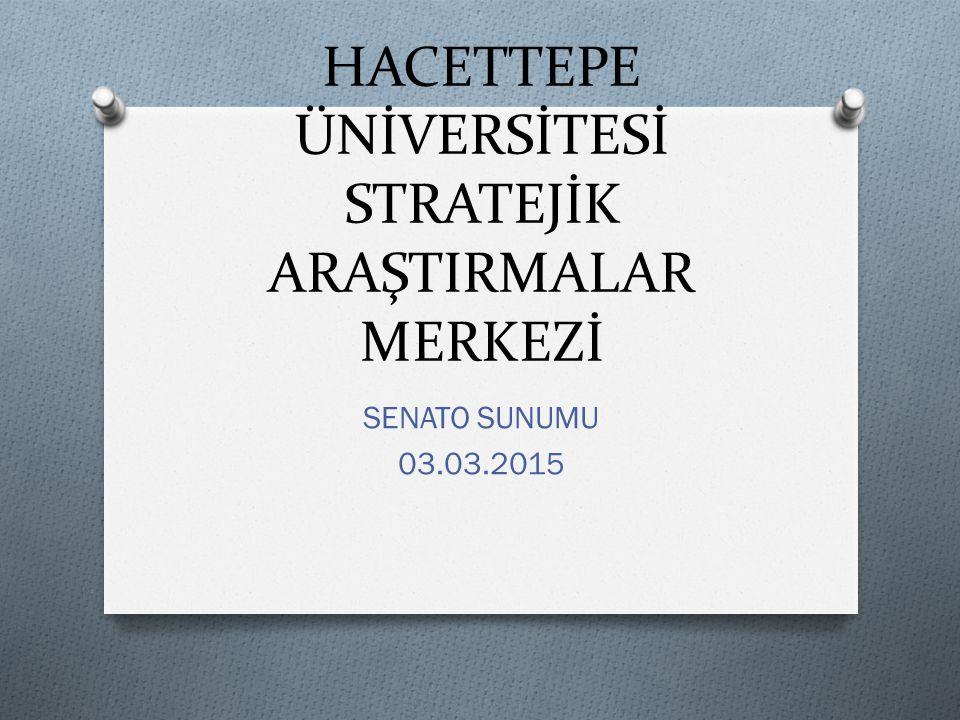 HACETTEPE ÜNİVERSİTESİ STRATEJİK ARAŞTIRMALAR MERKEZİ SENATO SUNUMU 03.03.2015