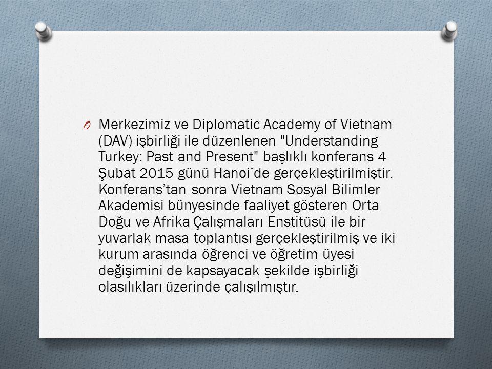 O Merkezimiz ve Diplomatic Academy of Vietnam (DAV) işbirliği ile düzenlenen Understanding Turkey: Past and Present başlıklı konferans 4 Şubat 2015 günü Hanoi'de gerçekleştirilmiştir.