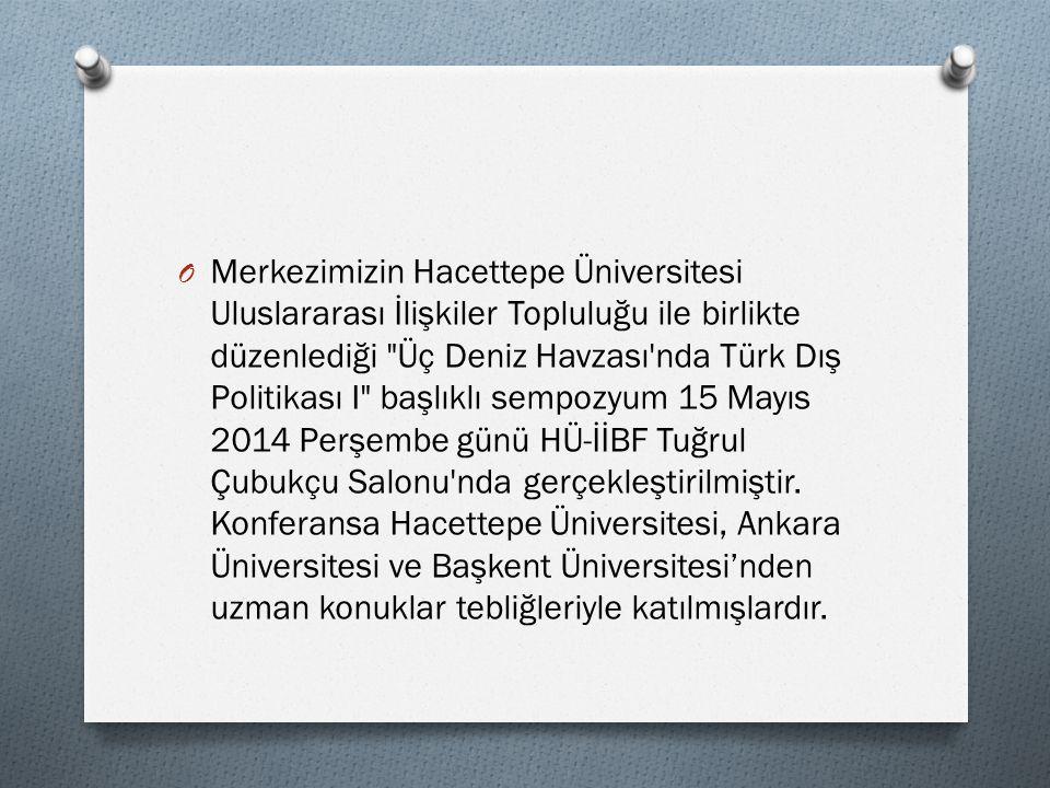 O Merkezimizin Hacettepe Üniversitesi Uluslararası İlişkiler Topluluğu ile birlikte düzenlediği Üç Deniz Havzası nda Türk Dış Politikası I başlıklı sempozyum 15 Mayıs 2014 Perşembe günü HÜ-İİBF Tuğrul Çubukçu Salonu nda gerçekleştirilmiştir.