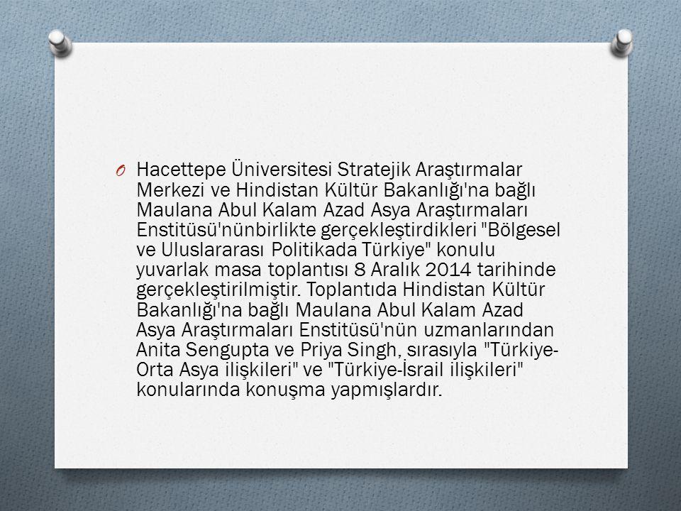 O Hacettepe Üniversitesi Stratejik Araştırmalar Merkezi ve Hindistan Kültür Bakanlığı na bağlı Maulana Abul Kalam Azad Asya Araştırmaları Enstitüsü nünbirlikte gerçekleştirdikleri Bölgesel ve Uluslararası Politikada Türkiye konulu yuvarlak masa toplantısı 8 Aralık 2014 tarihinde gerçekleştirilmiştir.