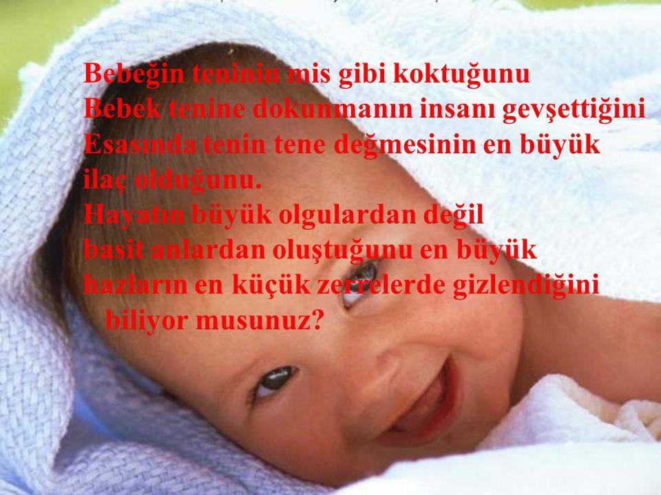 Bebeğin teninin mis gibi koktuğunu Bebek tenine dokunmanın insanı gevşettiğini Esasında tenin tene değmesinin en büyük ilaç olduğunu.