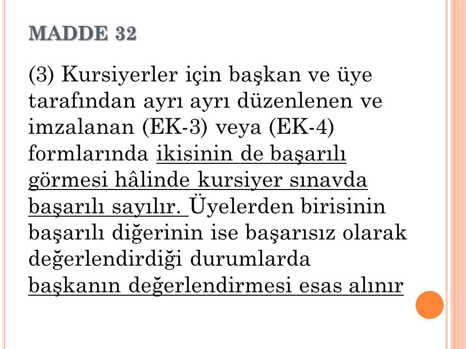 MADDE 32 (3) Kursiyerler için başkan ve üye tarafından ayrı ayrı düzenlenen ve imzalanan (EK-3) veya (EK-4) formlarında ikisinin de başarılı görmesi h
