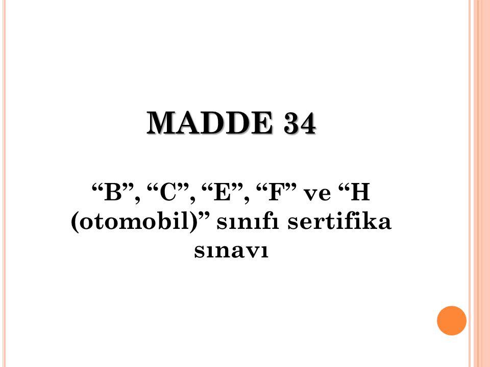 "MADDE 34 ""B"", ""C"", ""E"", ""F"" ve ""H (otomobil)"" sınıfı sertifika sınavı"
