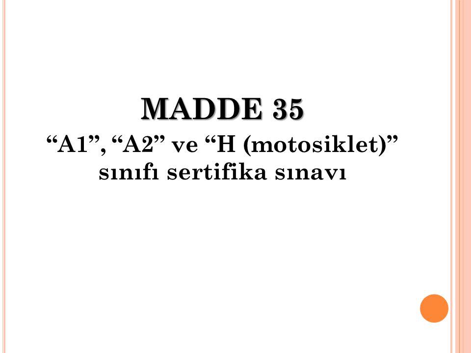 """MADDE 35 """"A1"""", """"A2"""" ve """"H (motosiklet)"""" sınıfı sertifika sınavı"""