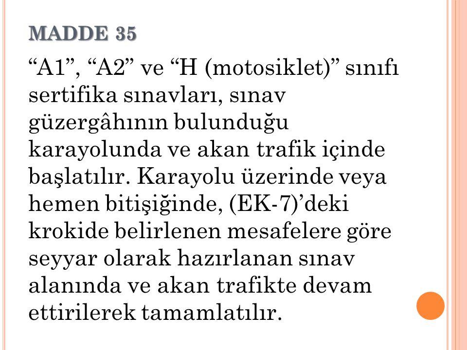 """MADDE 35 """"A1"""", """"A2"""" ve """"H (motosiklet)"""" sınıfı sertifika sınavları, sınav güzergâhının bulunduğu karayolunda ve akan trafik içinde başlatılır. Karayol"""