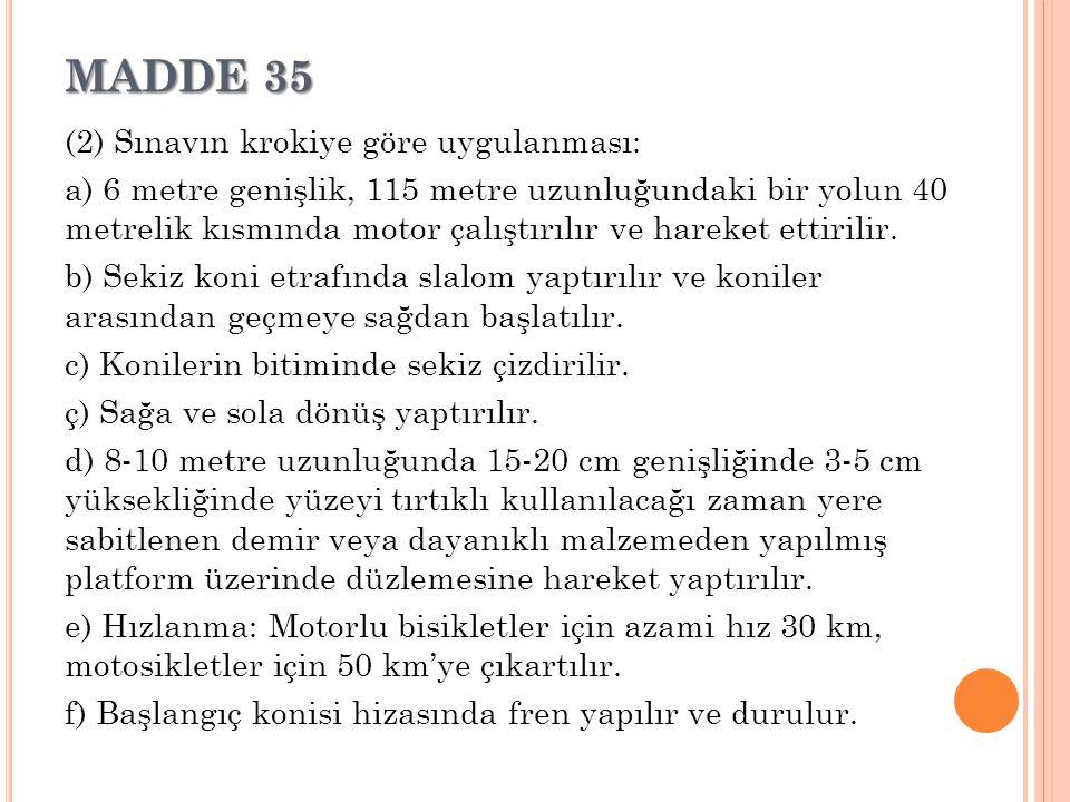 MADDE 35 (2) Sınavın krokiye göre uygulanması: a) 6 metre genişlik, 115 metre uzunluğundaki bir yolun 40 metrelik kısmında motor çalıştırılır ve harek