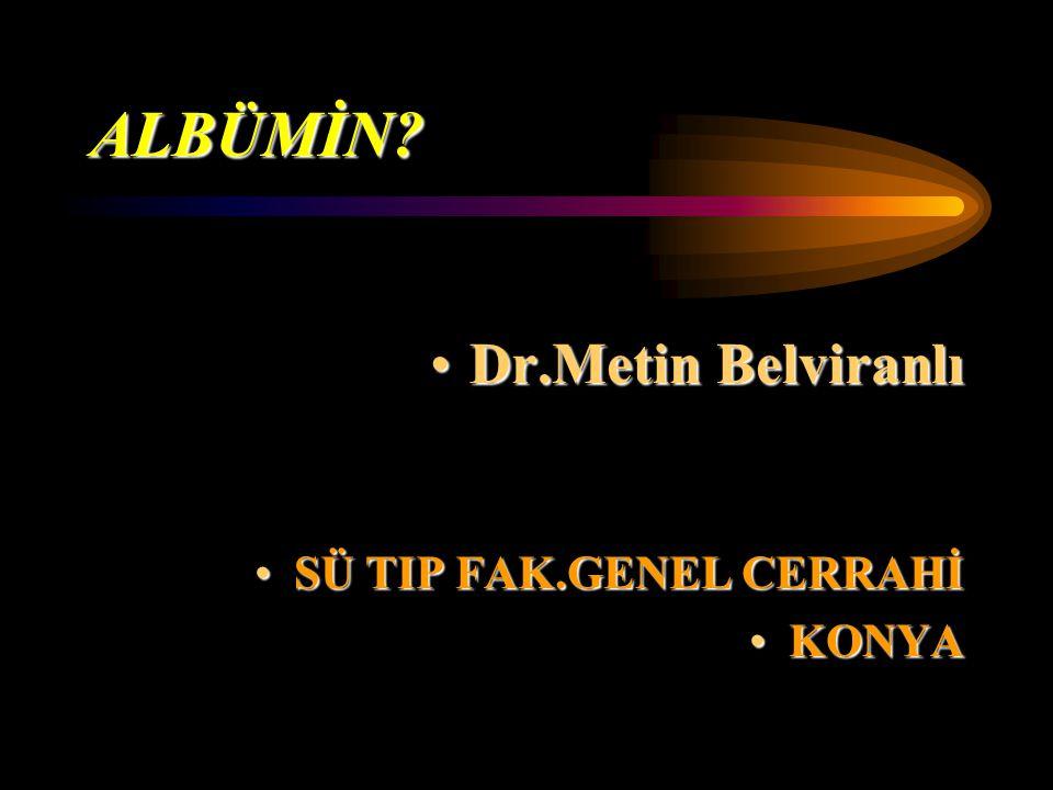 ALBÜMİN? Dr.Metin BelviranlıDr.Metin Belviranlı SÜ TIP FAK.GENEL CERRAHİSÜ TIP FAK.GENEL CERRAHİ KONYAKONYA