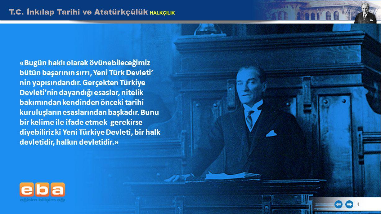 T.C. İnkılap Tarihi ve Atatürkçülük HALKÇILIK 4 «Bugün haklı olarak övünebileceğimiz bütün başarının sırrı, Yeni Türk Devleti' nin yapısındandır. Gerç