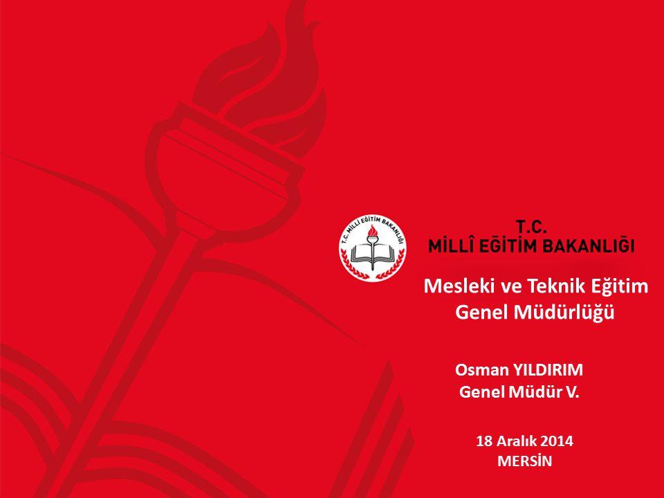 Mesleki ve Teknik Eğitim Genel Müdürlüğü 18 Aralık 2014 MERSİN Osman YILDIRIM Genel Müdür V.