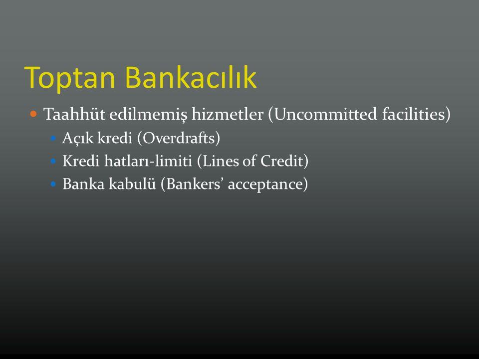 Toptan Bankacılık Taahhüt edilmemiş hizmetler (Uncommitted facilities) Açık kredi (Overdrafts) Kredi hatları-limiti (Lines of Credit) Banka kabulü (Ba