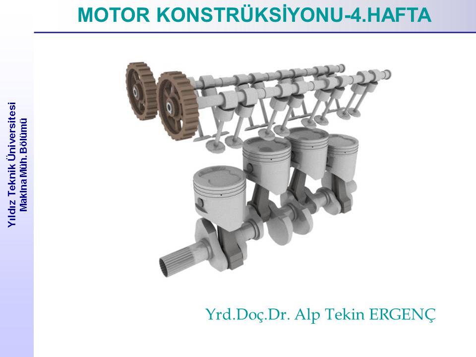 Yıldız Teknik Üniversitesi Makina Müh. Bölümü MOTOR KONSTRÜKSİYONU-4.HAFTA Yrd.Doç.Dr. Alp Tekin ERGENÇ