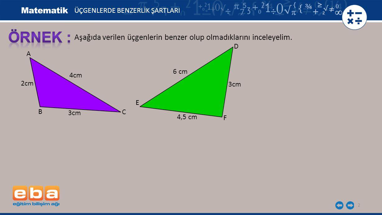 3 A C B 2cm 3cm ÜÇGENLERDE BENZERLİK ŞARTLARI İki üçgenin karşılıklı kenarlarını oranlayalım: D E F 3cm 4,5 cm 6 cm 4cm