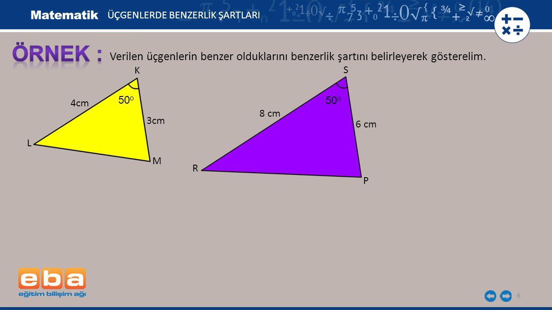 6 Verilen üçgenlerin benzer olduklarını benzerlik şartını belirleyerek gösterelim. K 3cm L M 4cm 6 cm ÜÇGENLERDE BENZERLİK ŞARTLARI R P S 8 cm 50 o