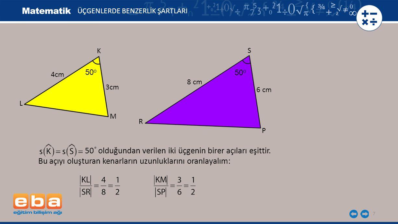 7 K 3cm L M 4cm 6 cm ÜÇGENLERDE BENZERLİK ŞARTLARI 50˚ olduğundan verilen iki üçgenin birer açıları eşittir. Bu açıyı oluşturan kenarların uzunlukları