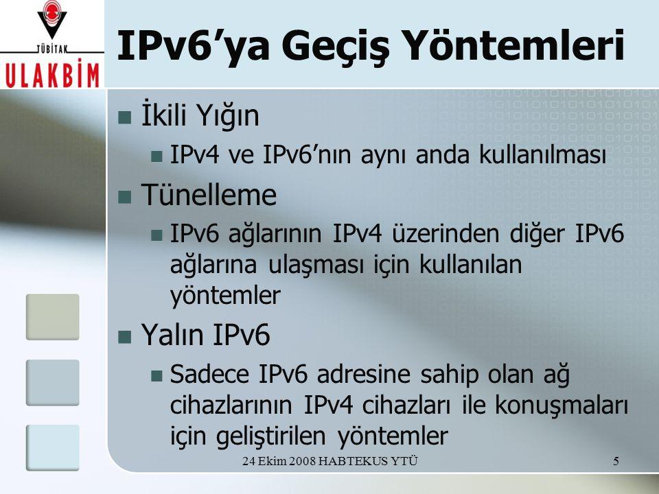 24 Ekim 2008 HABTEKUS YTÜ5 IPv6'ya Geçiş Yöntemleri İkili Yığın IPv4 ve IPv6'nın aynı anda kullanılması Tünelleme IPv6 ağlarının IPv4 üzerinden diğer IPv6 ağlarına ulaşması için kullanılan yöntemler Yalın IPv6 Sadece IPv6 adresine sahip olan ağ cihazlarının IPv4 cihazları ile konuşmaları için geliştirilen yöntemler