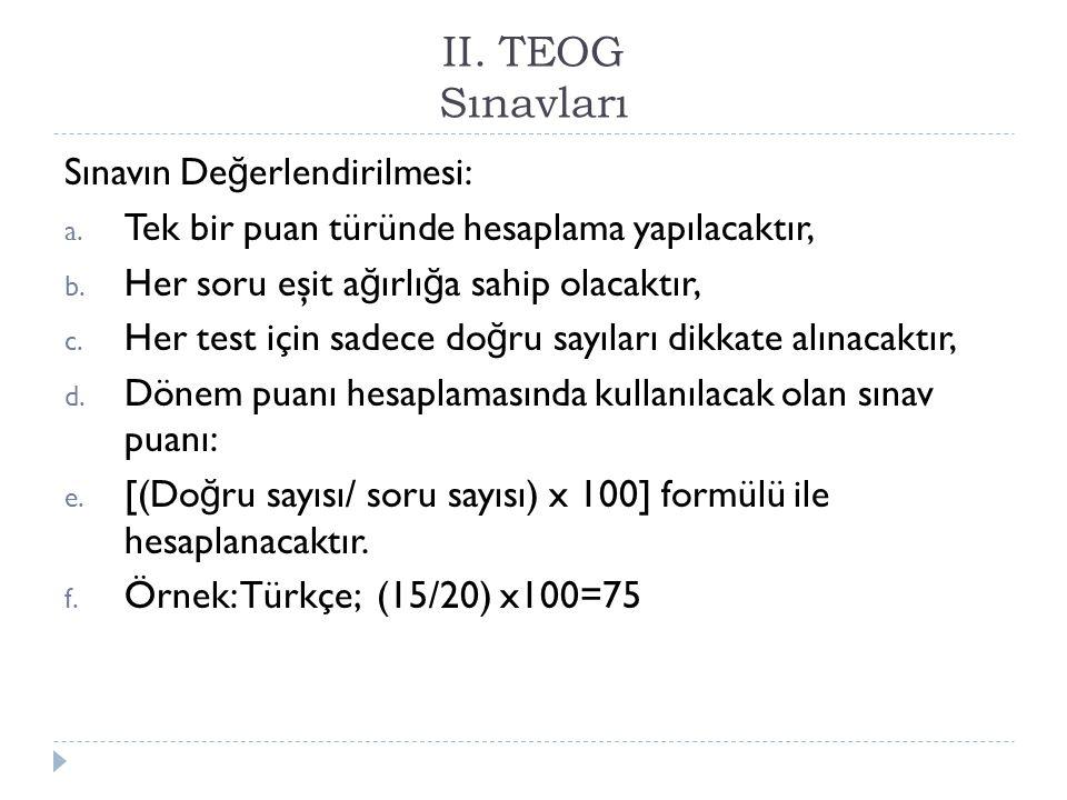 II. TEOG Sınavları Sınavın De ğ erlendirilmesi: a. Tek bir puan türünde hesaplama yapılacaktır, b. Her soru eşit a ğ ırlı ğ a sahip olacaktır, c. Her