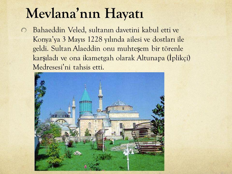 Bahaeddin Veled, sultanın davetini kabul etti ve Konya'ya 3 Mayıs 1228 yılında ailesi ve dostları ile geldi. Sultan Alaeddin onu muhte ş em bir törenl