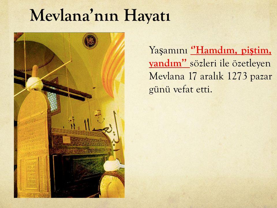 Ya ş amını ''Hamdım, pi ş tim, yandım'' sözleri ile özetleyen Mevlana 17 aralık 1273 pazar günü vefat etti.