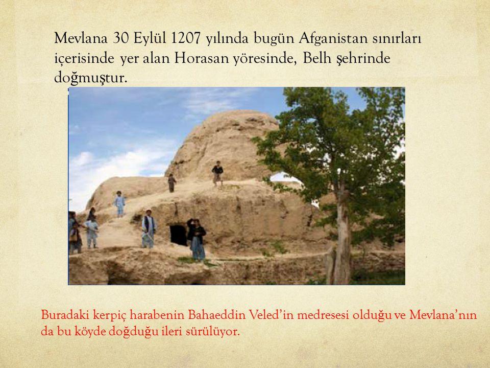 Mevlana 30 Eylül 1207 yılında bugün Afganistan sınırları içerisinde yer alan Horasan yöresinde, Belh ş ehrinde do ğ mu ş tur. Buradaki kerpiç harabeni