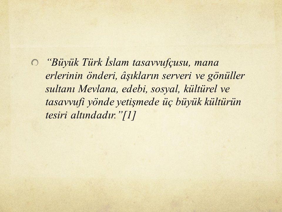 ''Büyük Türk İslam tasavvufçusu, mana erlerinin önderi, âşıkların serveri ve gönüller sultanı Mevlana, edebi, sosyal, kültürel ve tasavvufi yönde yeti
