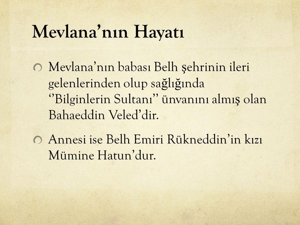 Mevlana'nın Hayatı Mevlana'nın babası Belh ş ehrinin ileri gelenlerinden olup sa ğ lı ğ ında ''Bilginlerin Sultanı'' ünvanını almı ş olan Bahaeddin Ve