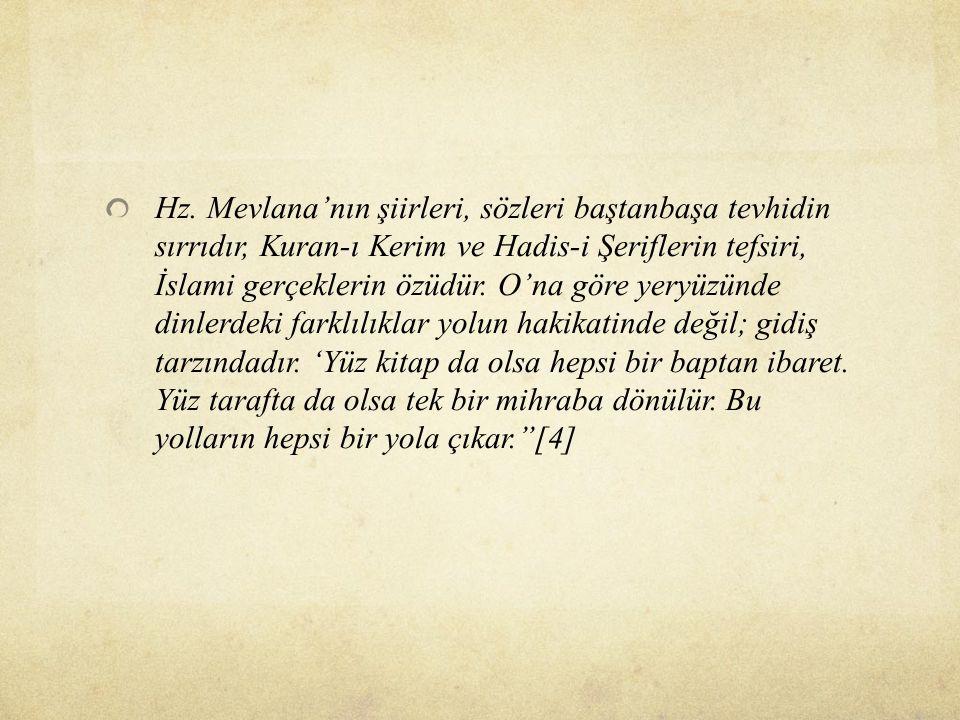 Hz. Mevlana'nın şiirleri, sözleri baştanbaşa tevhidin sırrıdır, Kuran-ı Kerim ve Hadis-i Şeriflerin tefsiri, İslami gerçeklerin özüdür. O'na göre yery