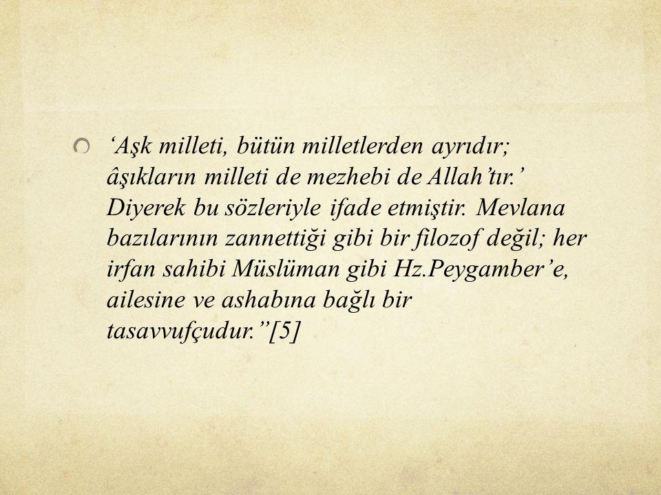 'Aşk milleti, bütün milletlerden ayrıdır; âşıkların milleti de mezhebi de Allah'tır.' Diyerek bu sözleriyle ifade etmiştir. Mevlana bazılarının zannet