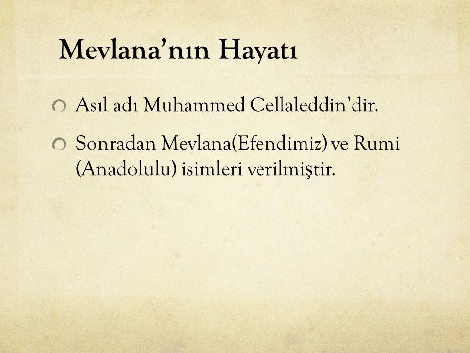 Asıl adı Muhammed Cellaleddin'dir. Sonradan Mevlana(Efendimiz) ve Rumi (Anadolulu) isimleri verilmi ş tir. Mevlana'nın Hayatı