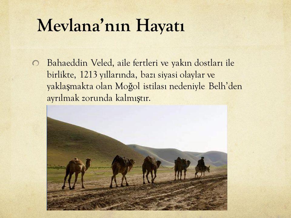 Bahaeddin Veled, aile fertleri ve yakın dostları ile birlikte, 1213 yıllarında, bazı siyasi olaylar ve yakla ş makta olan Mo ğ ol istilası nedeniyle B