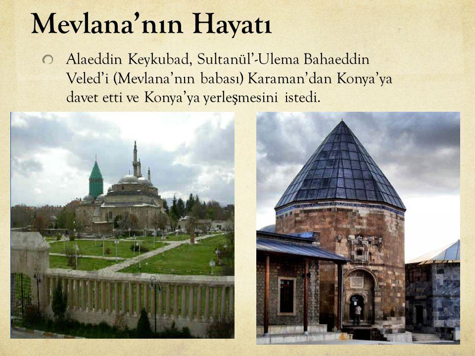 Alaeddin Keykubad, Sultanül'-Ulema Bahaeddin Veled'i (Mevlana'nın babası) Karaman'dan Konya'ya davet etti ve Konya'ya yerle ş mesini istedi. Mevlana'n