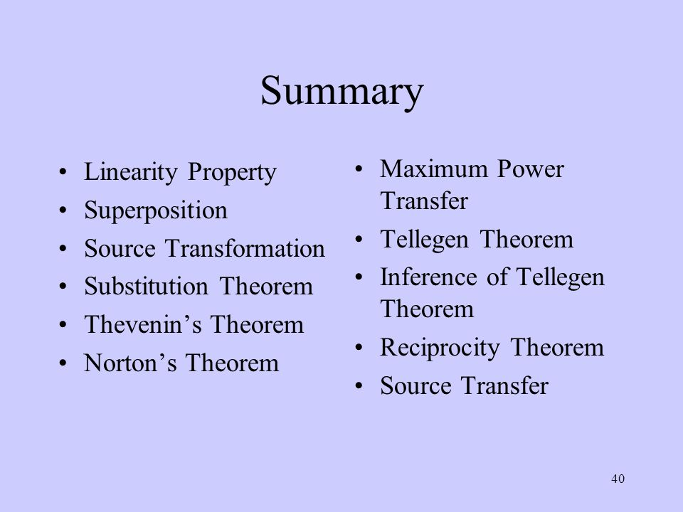 40 Summary Linearity Property Superposition Source Transformation Substitution Theorem Thevenin's Theorem Norton's Theorem Maximum Power Transfer Tell