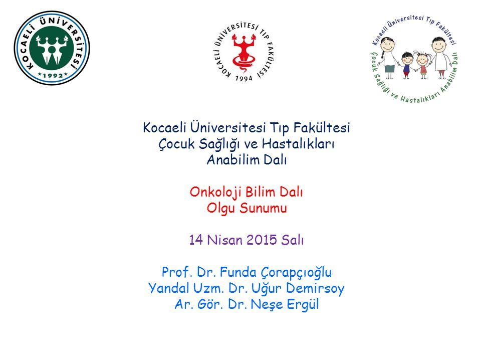 Kocaeli Üniversitesi Tıp Fakültesi Çocuk Sağlığı ve Hastalıkları Anabilim Dalı Onkoloji Bilim Dalı Olgu Sunumu 14 Nisan 2015 Salı Prof. Dr. Funda Çora
