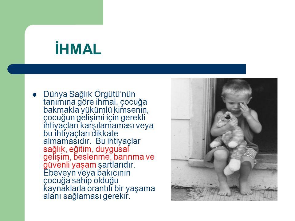 İHMAL Dünya Sağlık Örgütü'nün tanımına göre ihmal, çocuğa bakmakla yükümlü kimsenin, çocuğun gelişimi için gerekli ihtiyaçları karşılamaması veya bu i