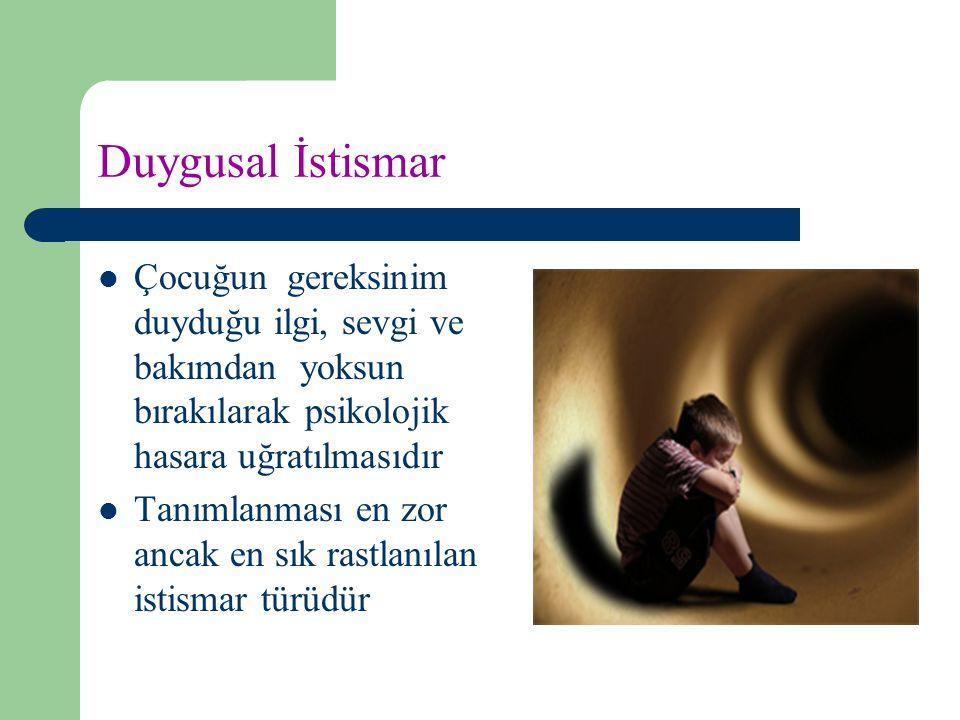 Duygusal İstismar Çocuğun gereksinim duyduğu ilgi, sevgi ve bakımdan yoksun bırakılarak psikolojik hasara uğratılmasıdır Tanımlanması en zor ancak en