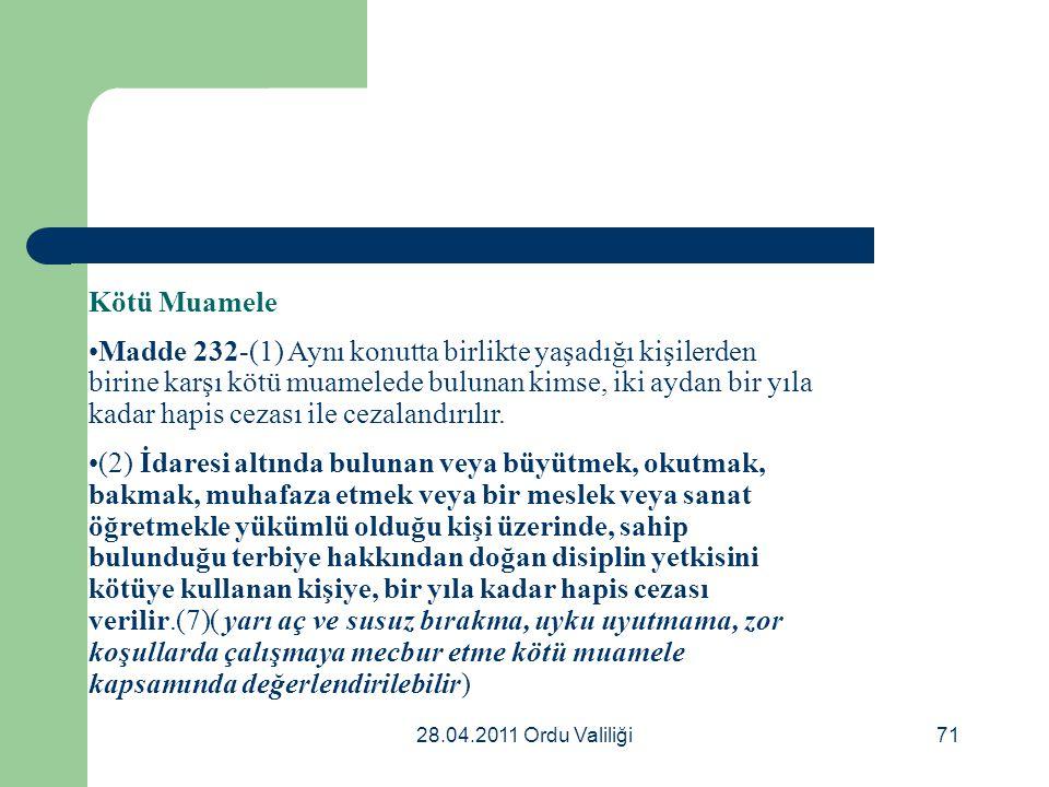 28.04.2011 Ordu Valiliği71 Kötü Muamele Madde 232-(1) Aynı konutta birlikte yaşadığı kişilerden birine karşı kötü muamelede bulunan kimse, iki aydan b