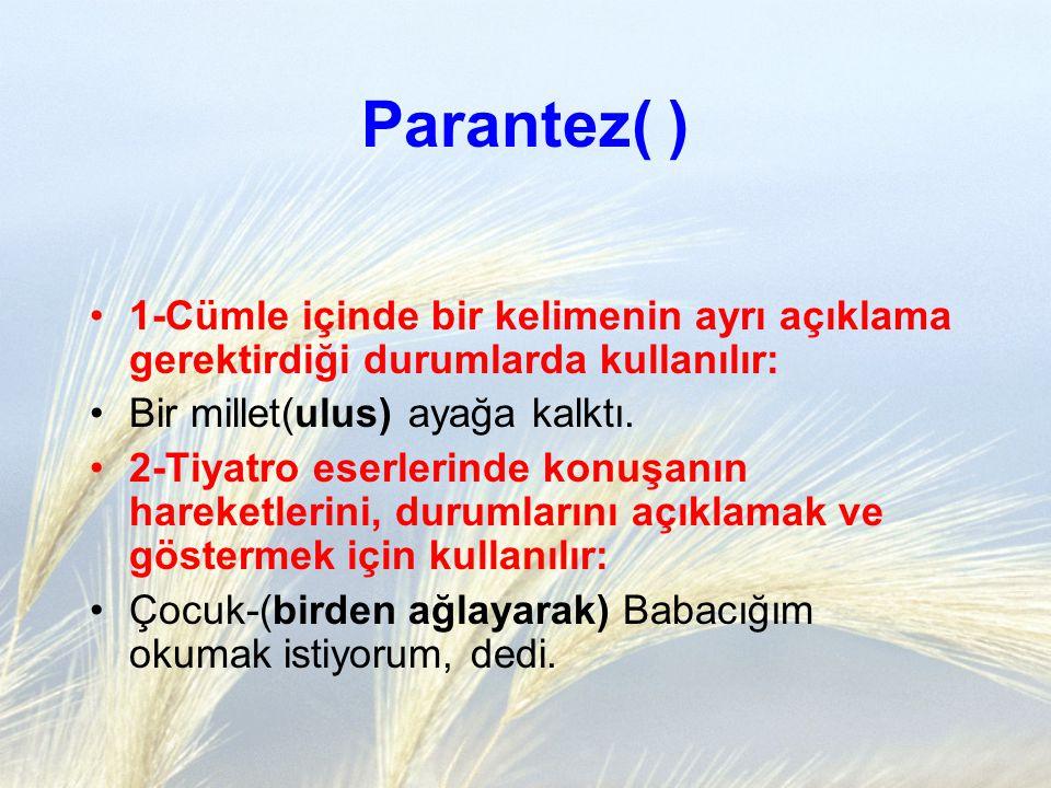 Parantez( ) 1-Cümle içinde bir kelimenin ayrı açıklama gerektirdiği durumlarda kullanılır: Bir millet(ulus) ayağa kalktı. 2-Tiyatro eserlerinde konuşa