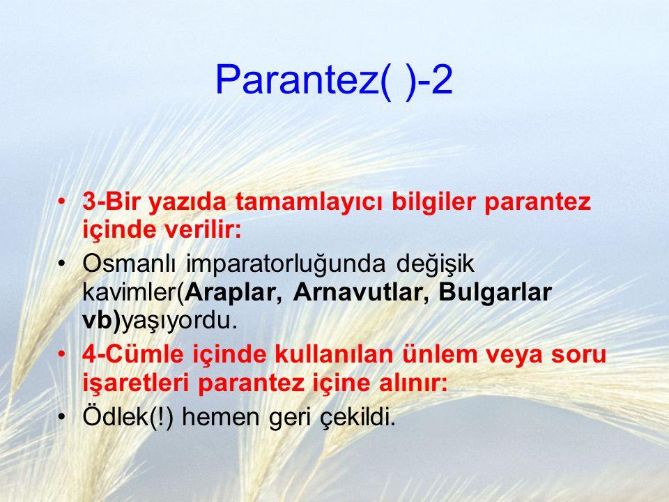 Parantez( )-2 3-Bir yazıda tamamlayıcı bilgiler parantez içinde verilir: Osmanlı imparatorluğunda değişik kavimler(Araplar, Arnavutlar, Bulgarlar vb)y