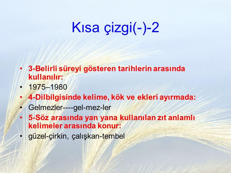 Kısa çizgi(-)-2 3-Belirli süreyi gösteren tarihlerin arasında kullanılır: 1975–1980 4-Dilbilgisinde kelime, kök ve ekleri ayırmada: Gelmezler----gel-m