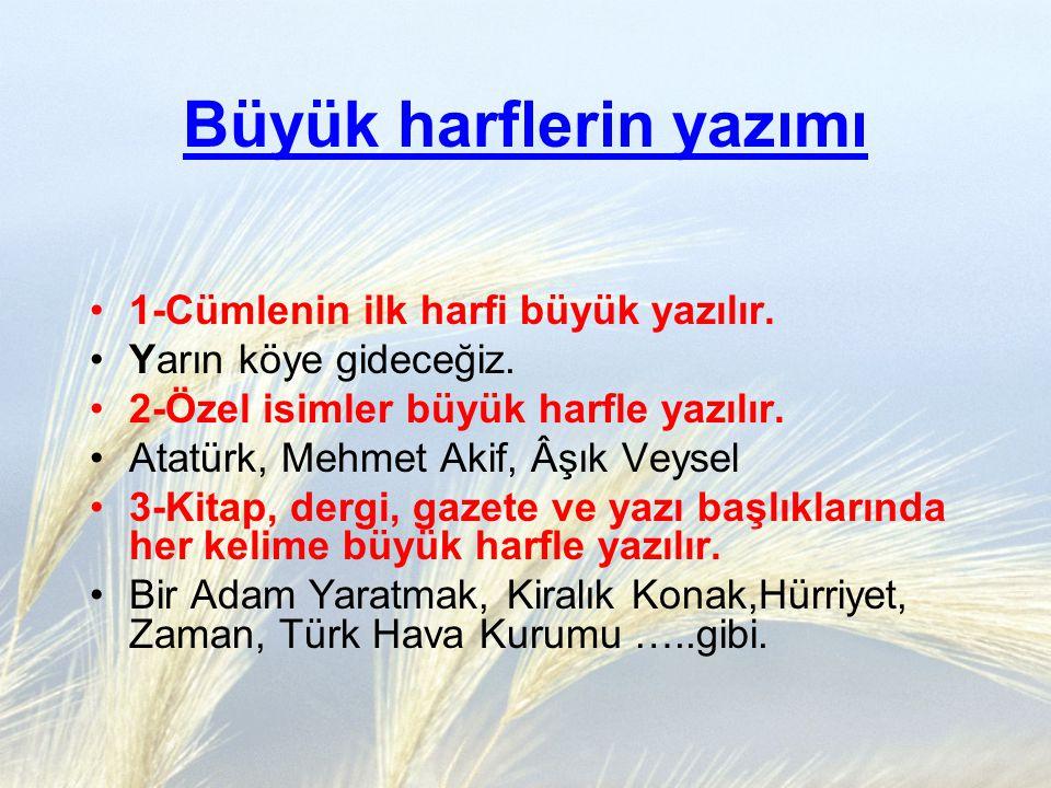 1-Cümlenin ilk harfi büyük yazılır. Yarın köye gideceğiz. 2-Özel isimler büyük harfle yazılır. Atatürk, Mehmet Akif, Âşık Veysel 3-Kitap, dergi, gazet