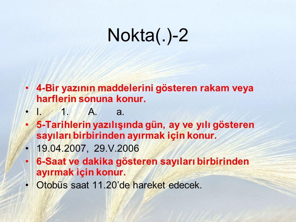 Nokta(.)-2 4-Bir yazının maddelerini gösteren rakam veya harflerin sonuna konur. I. 1. A. a. 5-Tarihlerin yazılışında gün, ay ve yılı gösteren sayılar