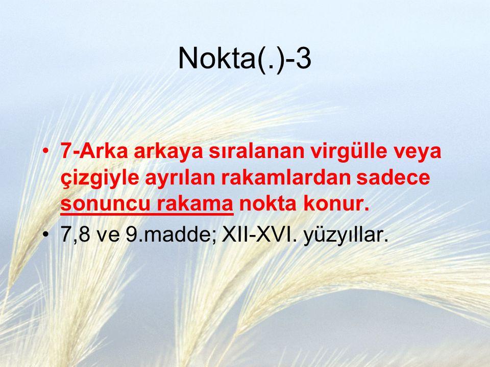 Nokta(.)-3 7-Arka arkaya sıralanan virgülle veya çizgiyle ayrılan rakamlardan sadece sonuncu rakama nokta konur. 7,8 ve 9.madde; XII-XVI. yüzyıllar.