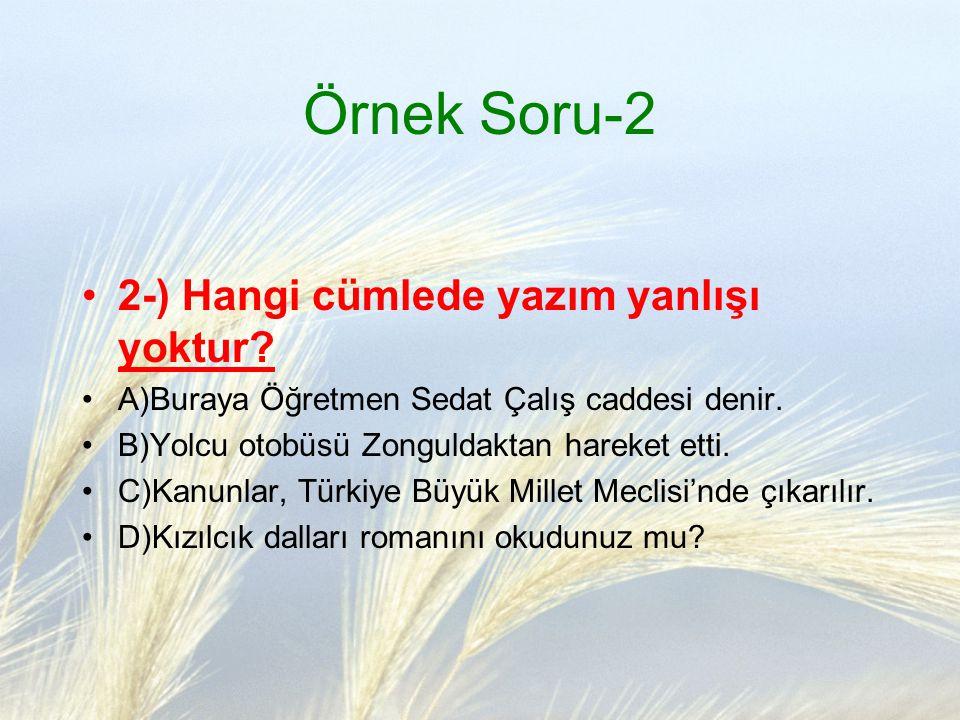 Örnek Soru-2 2-) Hangi cümlede yazım yanlışı yoktur? A)Buraya Öğretmen Sedat Çalış caddesi denir. B)Yolcu otobüsü Zonguldaktan hareket etti. C)Kanunla